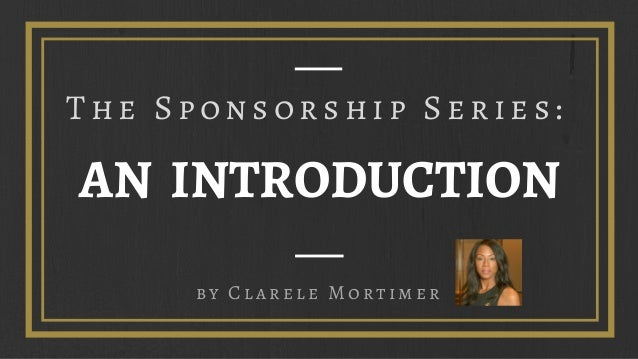 AN INTRODUCTION by Clarele Mortimer The Sponsorship Series: