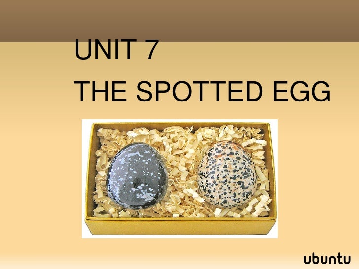 UNIT 7 THE SPOTTED EGG