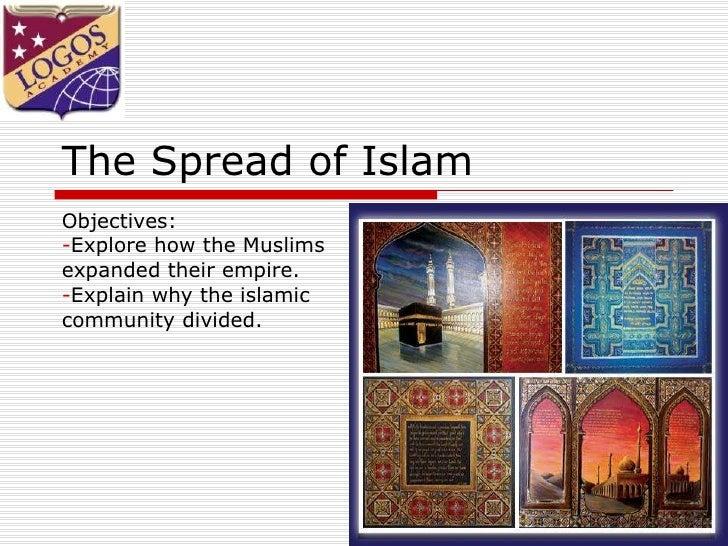 The Spread of Islam <ul><li>Objectives: </li></ul><ul><li>Explore how the Muslims  </li></ul><ul><li>expanded their empire...