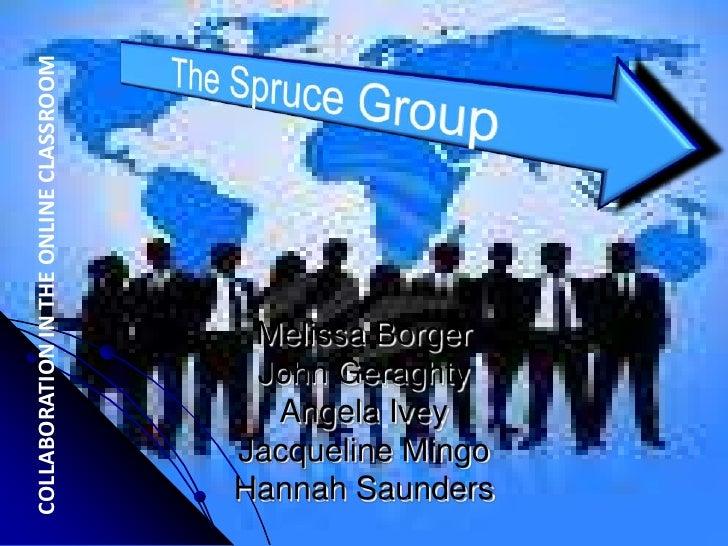 COLLABORATION IN THE ONLINE CLASSROOM<br />The Spruce Group<br />Melissa BorgerJohn GeraghtyAngela IveyJacqueline MingoHan...