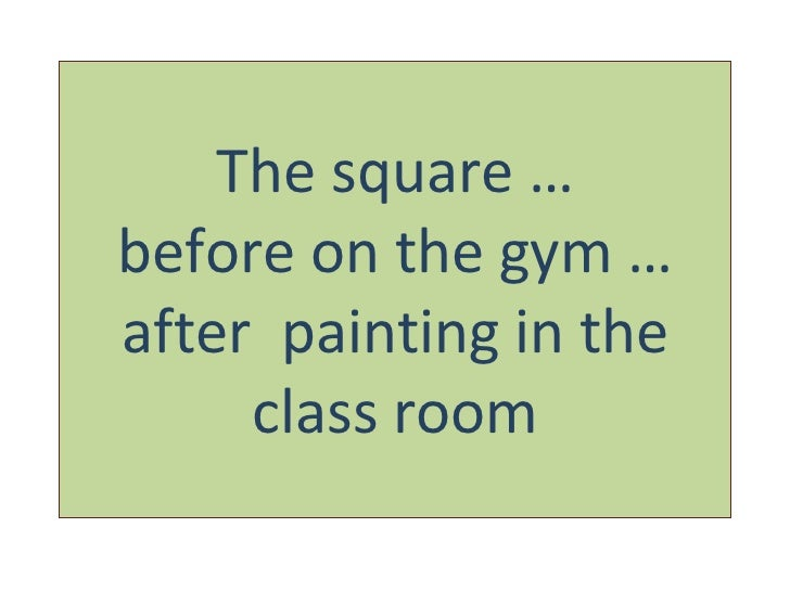 The square … before on the gym … after  painting in the class room