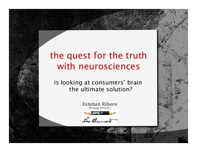 the quest for the truth  with neurosciencesis looking at consumers' brain      the ultimate solution?         Esteban Rib...