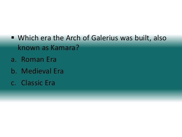  Which era the Arch of Galerius was built, alsoknown as Kamara?a. Roman Erab. Medieval Erac. Classic Era