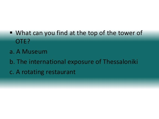  What can you find at the top of the tower ofOTE?a. A Museumb. The international exposure of Thessalonikic. A rotating re...