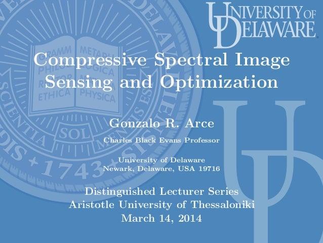 Compressive Spectral Image Sensing and Optimization Gonzalo R. Arce Charles Black Evans Professor University of Delaware N...