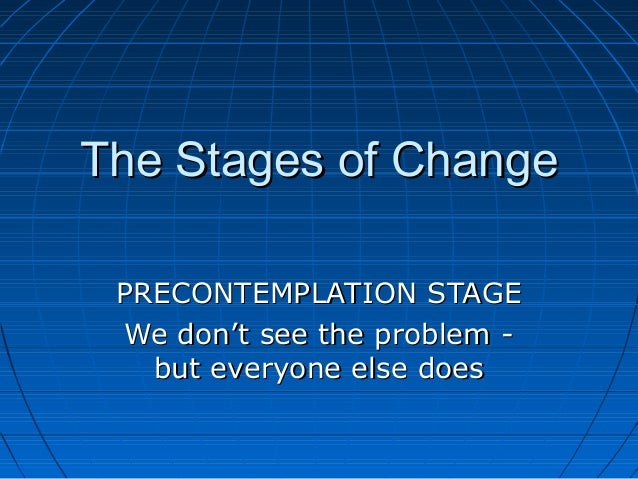 The Stages of Change PRECONTEMPLATION STAGE We don't see the problem -   but everyone else does