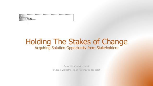 Holding The Stakes of Change Acquiring Solution Opportunity from Stakeholders An Archestra Notebook © 2014 Malcolm Ryder /...