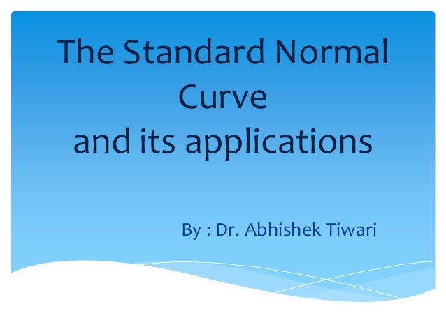The Standard Normal Curve and its applications By : Dr. Abhishek Tiwari