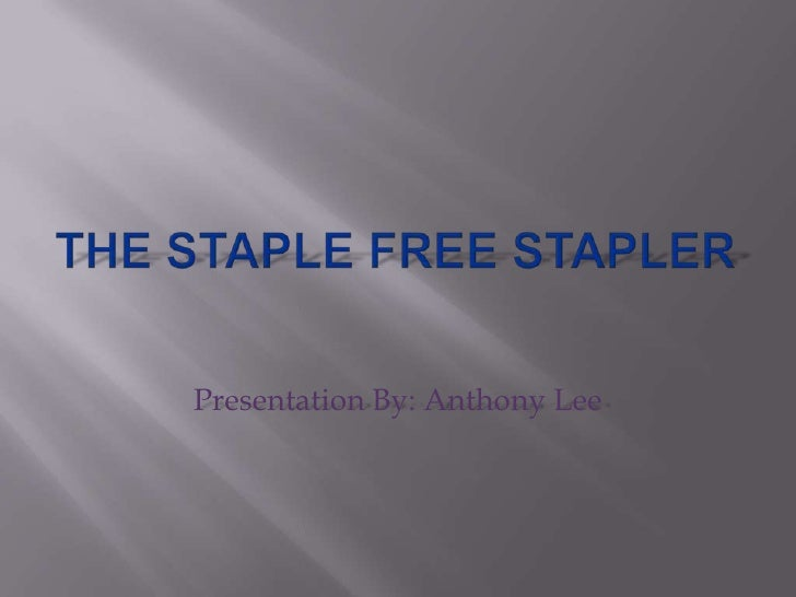 The Staple Free Stapler<br />Presentation By: Anthony Lee<br />
