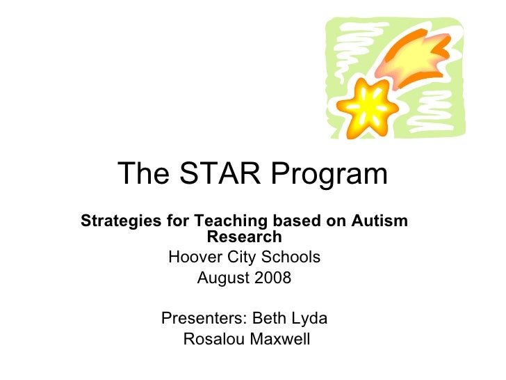 The STAR Program Strategies for Teaching based on Autism Research Hoover City Schools August 2008 Presenters: Beth Lyda Ro...