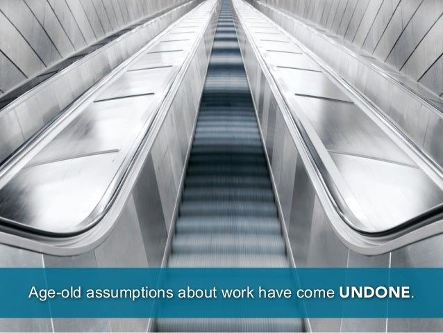 Age-old assumptions about work have come UNDONE.