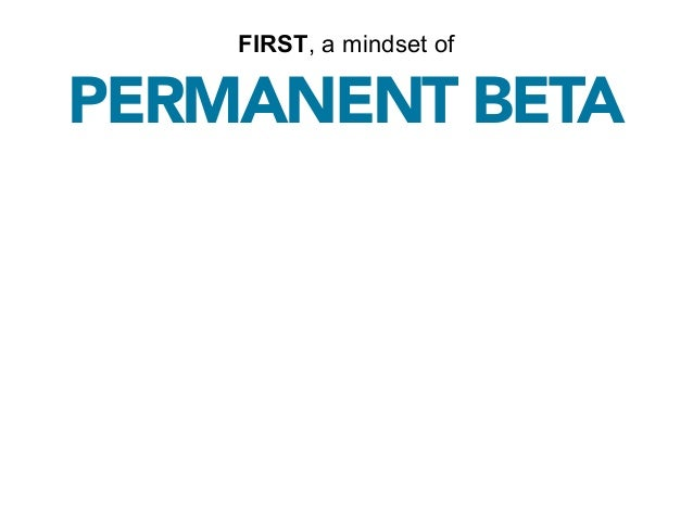FIRST, a mindset ofPERMANENT BETA