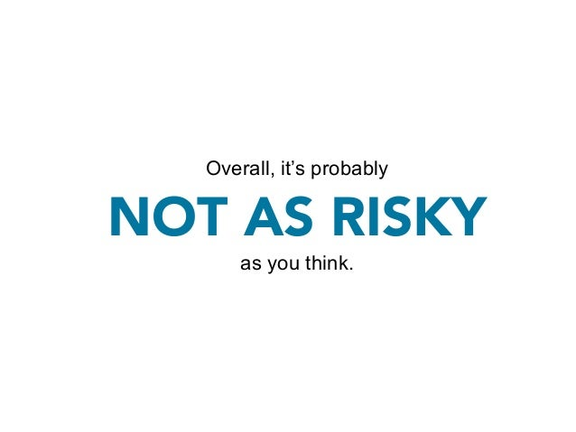 DON'T CONFLATE UNCERTAINTY WITH RISK.       There will always be unknowns.         This doesn't mean it's risky.