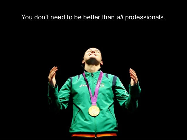 You don't need to be better than all professionals.          You just need to be better in a      LOCAL, PROFESSIONAL NICHE.