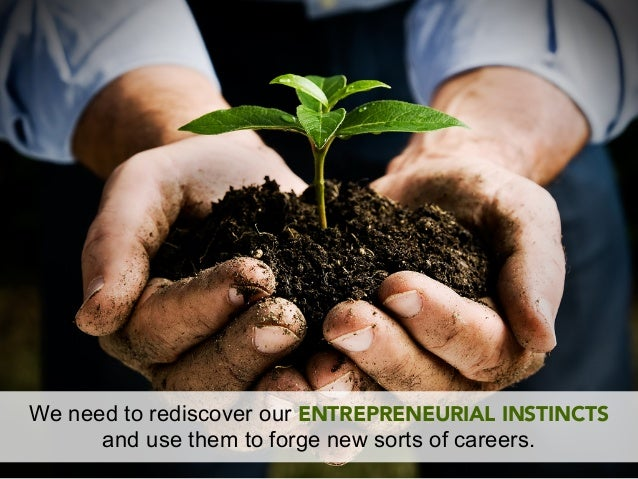 We need to rediscover our ENTREPRENEURIAL INSTINCTS      and use them to forge new sorts of careers.