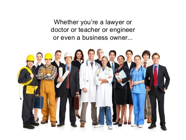 Whether you're a lawyer ordoctor or teacher or engineer or even a business owner...