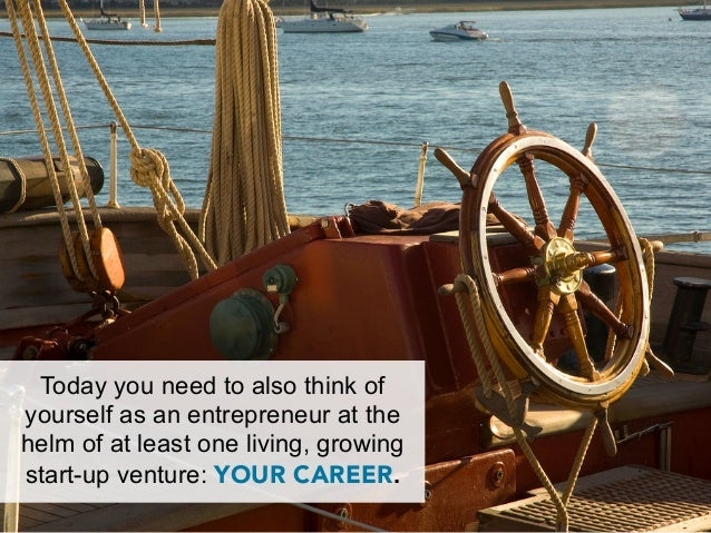 Today you need to also think ofyourself as an entrepreneur at thehelm of at least one living, growingstart-up venture: YOU...