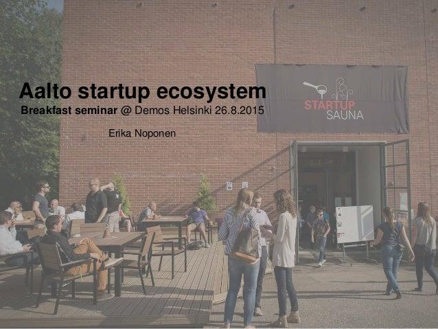 Aalto startup ecosystem Breakfast seminar @ Demos Helsinki 26.8.2015 Erika Noponen