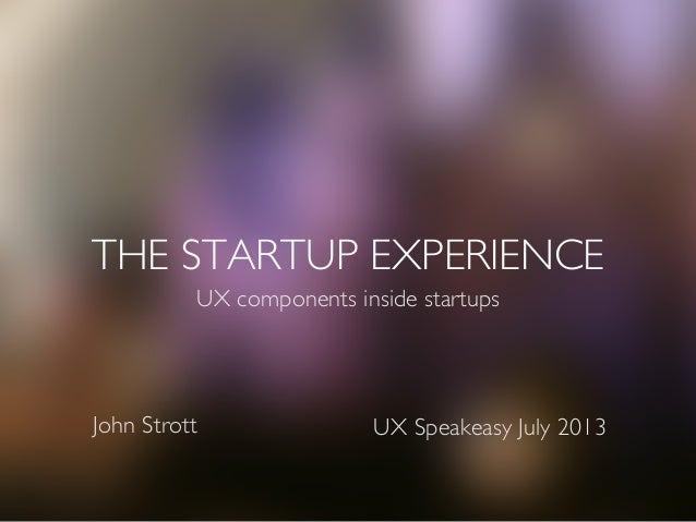 THE STARTUP EXPERIENCE UX components inside startups UX Speakeasy July 2013John Strott