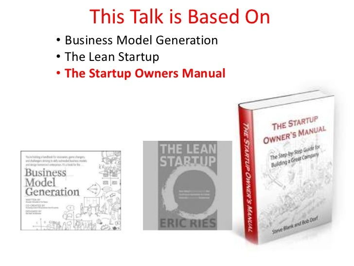 This Talk is Based On• Business Model Generation• The Lean Startup• The Startup Owners Manual