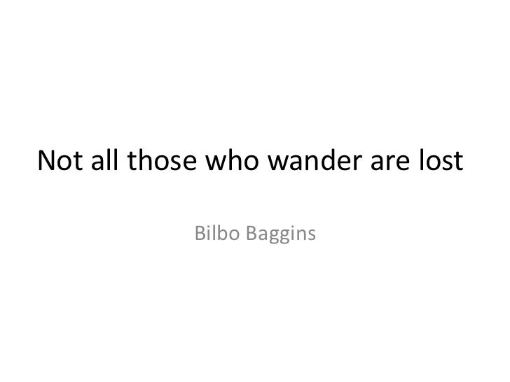 Not all those who wander are lost            Bilbo Baggins