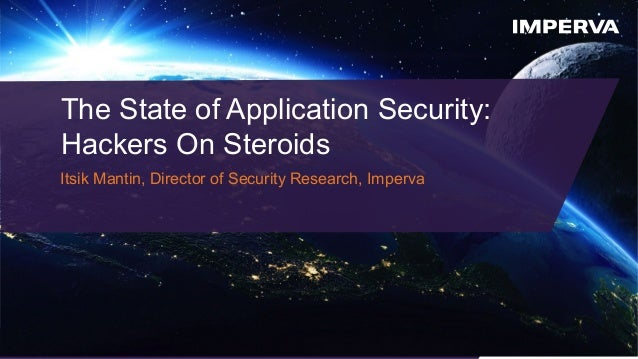 © 2015 Imperva, Inc. All rights reserved. The State of Application Security: Hackers On Steroids Itsik Mantin, Director of...