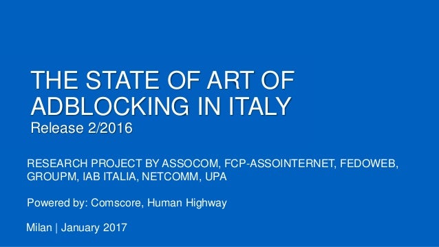 THE STATE OF ART OF ADBLOCKING IN ITALY Release 2/2016 Milan | January 2017 RESEARCH PROJECT BY ASSOCOM, FCP-ASSOINTERNET,...