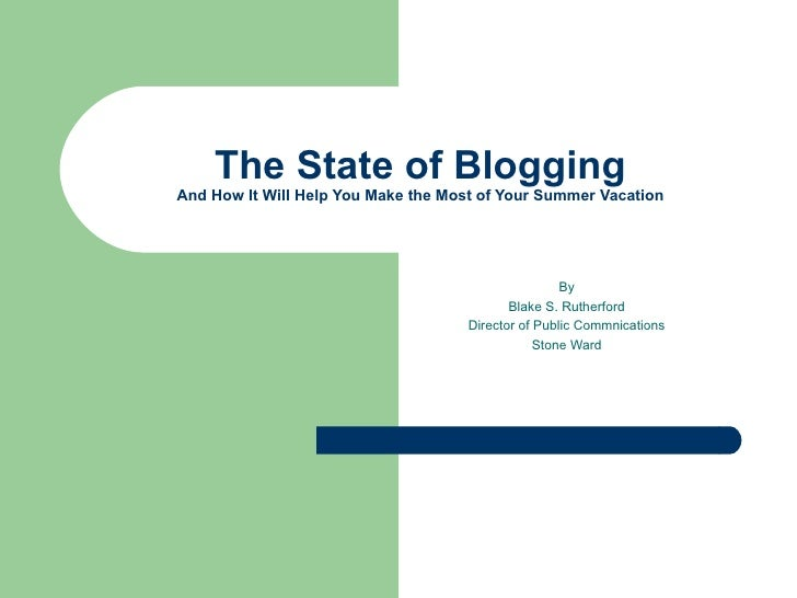 The State of Blogging And How It Will Help You Make the Most of Your Summer Vacation By Blake S. Rutherford Director of Pu...