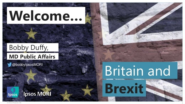 © 2016 Ipsos. 1EU Perils of Perception 2016 Welcome… Britain and Brexit Bobby Duffy, MD Public Affairs @bobbyIpsosMORI
