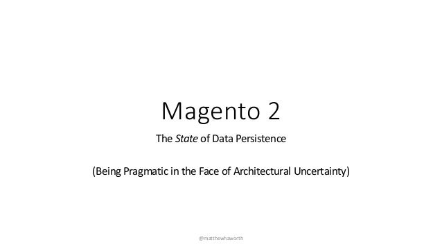 Magento 2 The State of Data Persistence (Being Pragmatic in the Face of Architectural Uncertainty) @matthewhaworth