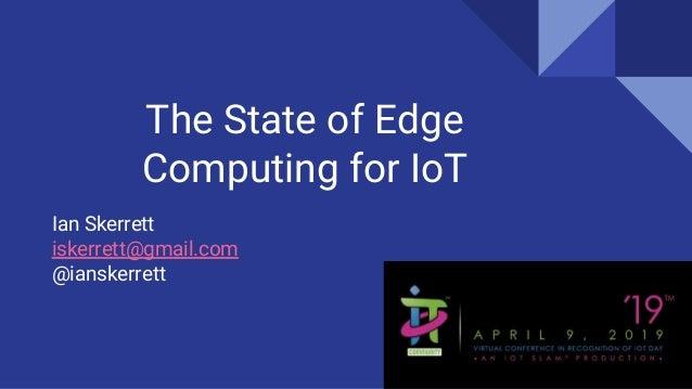 The State of Edge Computing for IoT Ian Skerrett iskerrett@gmail.com @ianskerrett