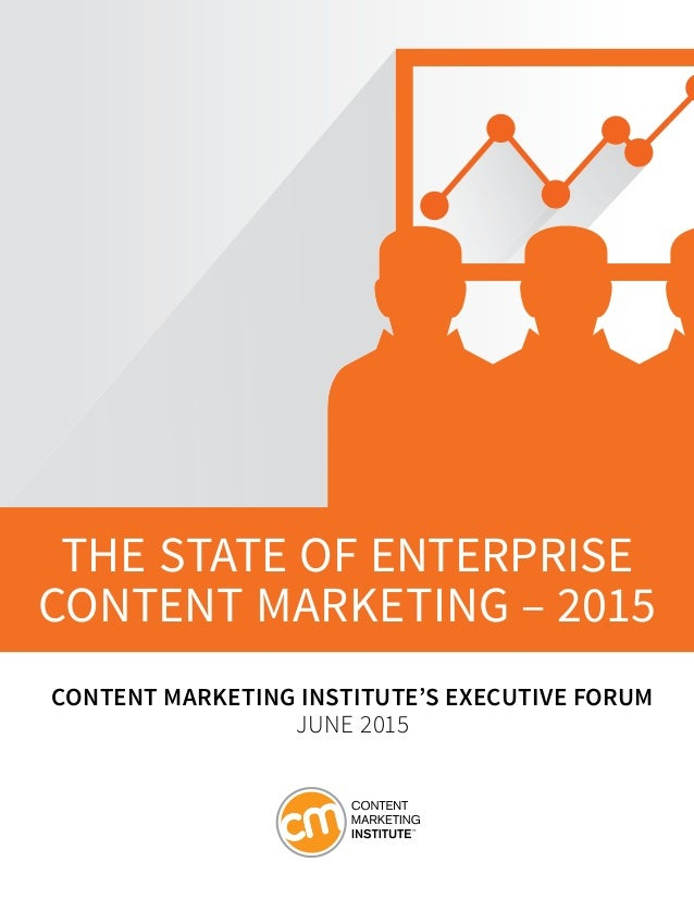 THE STATE OF ENTERPRISE CONTENT MARKETING – 2015 CONTENT MARKETING INSTITUTE'S EXECUTIVE FORUM JUNE 2015