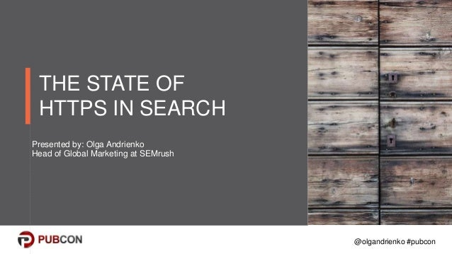 @olgandrienko #pubcon THE STATE OF HTTPS IN SEARCH Presented by: Olga Andrienko Head of Global Marketing at SEMrush