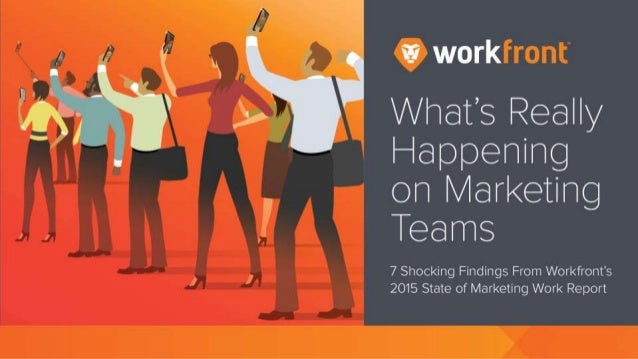 What's Really Happening on Marketing Teams 7 Shocking Findings From Workfront's 2015 State of Marketing Work Report