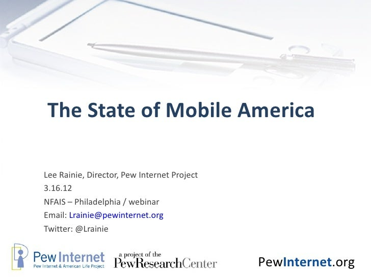 The State of Mobile AmericaLee Rainie, Director, Pew Internet Project3.16.12NFAIS – Philadelphia / webinarEmail: Lrainie@p...