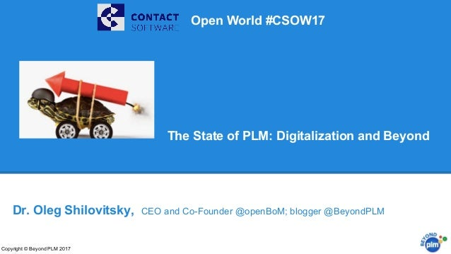 The State of PLM: Digitalization and Beyond Copyright © Beyond PLM 2017 Dr. Oleg Shilovitsky, CEO and Co-Founder @openBoM;...