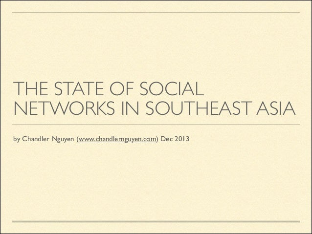 THE STATE OF SOCIAL NETWORKS IN SOUTHEAST ASIA by Chandler Nguyen (www.chandlernguyen.com) Dec 2013