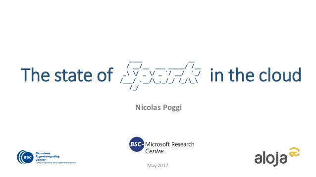 The state of in the cloud Nicolas Poggi May 2017 ____ __ / __/__ ___ _____/ /__ _ / _ / _ `/ __/ '_/ /___/ .__/_,_/_/ /_/_...