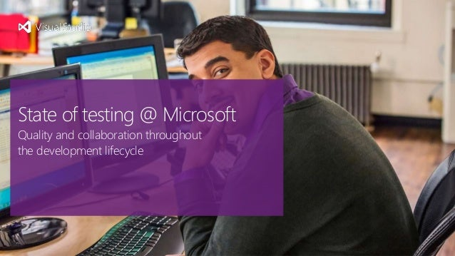 State of testing @ Microsoft Quality and collaboration throughout the development lifecycle