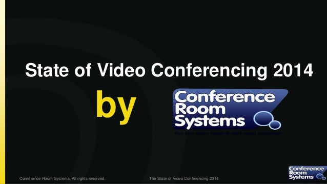 State of Video Conferencing 2014  by Conference Room Systems. All rights reserved.  The State of Video Conferencing 2014