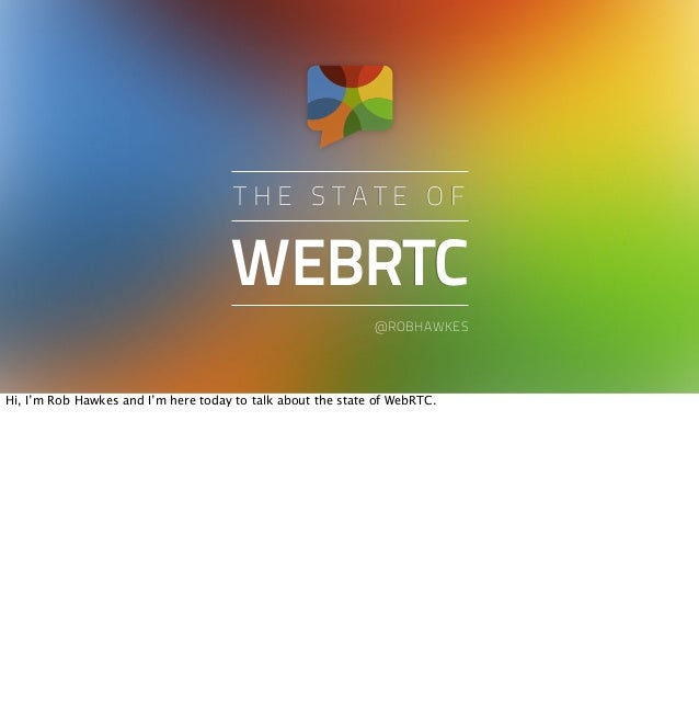 WEBRTCT H E S T A T E O F@ROBHAWKESHi, I'm Rob Hawkes and I'm here today to talk about the state of WebRTC.