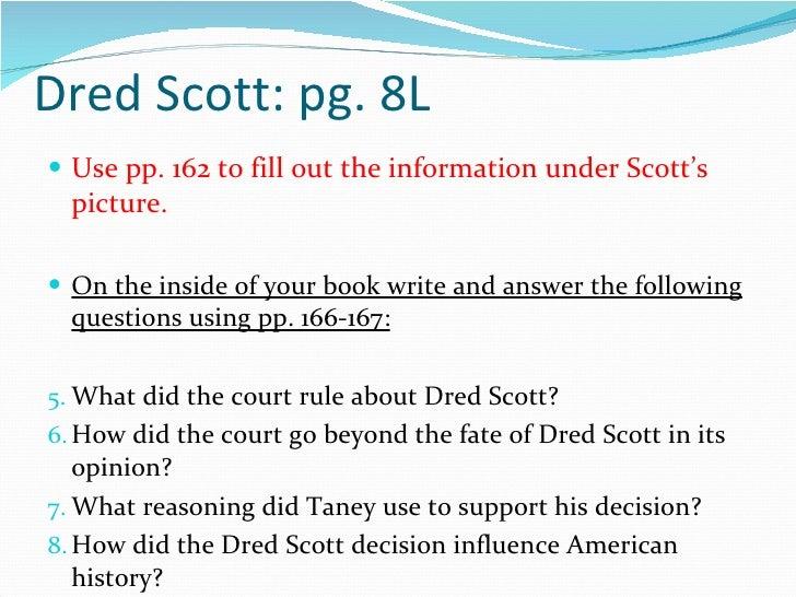 Dred Scott: pg. 8L <ul><li>Use pp. 162 to fill out the information under Scott's picture. </li></ul><ul><li>On the inside ...