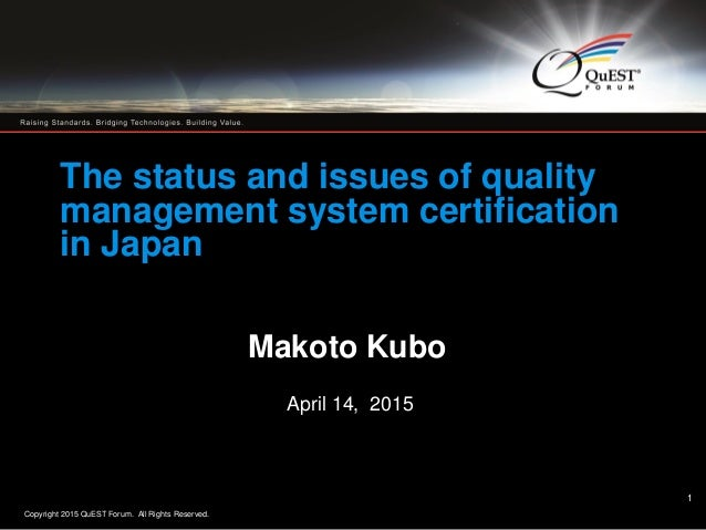 Copyright 2015 QuEST Forum. All Rights Reserved. 1 1 The status and issues of quality management system certification in J...