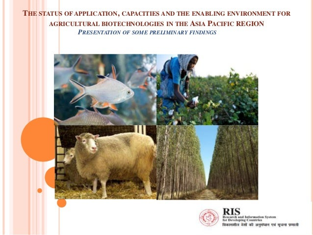 THE STATUS OF APPLICATION, CAPACITIES AND THE ENABLING ENVIRONMENT FOR AGRICULTURAL BIOTECHNOLOGIES IN THE ASIA PACIFIC RE...