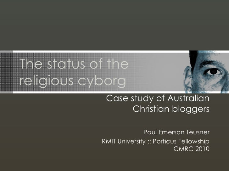 The status of the religious cyborg Case study of Australian Christian bloggers Paul Emerson Teusner RMIT University :: Por...