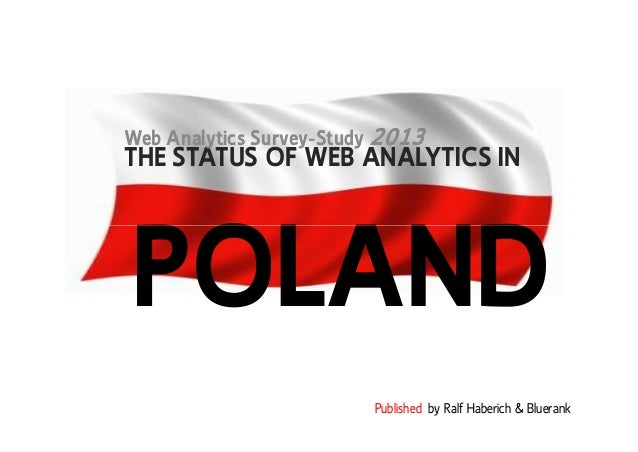THE STATUS OF WEB ANALYTICS IN Web Analytics Survey-Study 2013 POLAND Published by Ralf Haberich & Bluerank POLAND