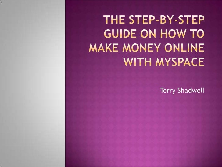 The Step-By-Step Guide on How to Make Money Online with MySpace <br />Terry Shadwell<br />