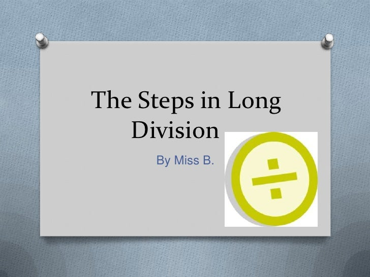 The Steps in Long   Division     By Miss B.