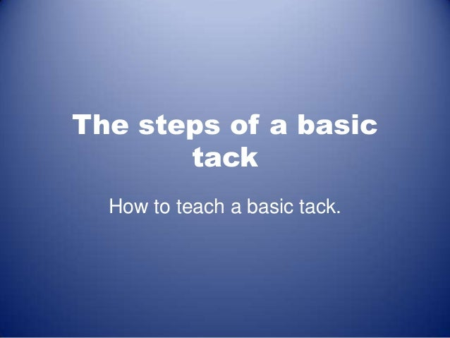 The steps of a basic tack How to teach a basic tack.
