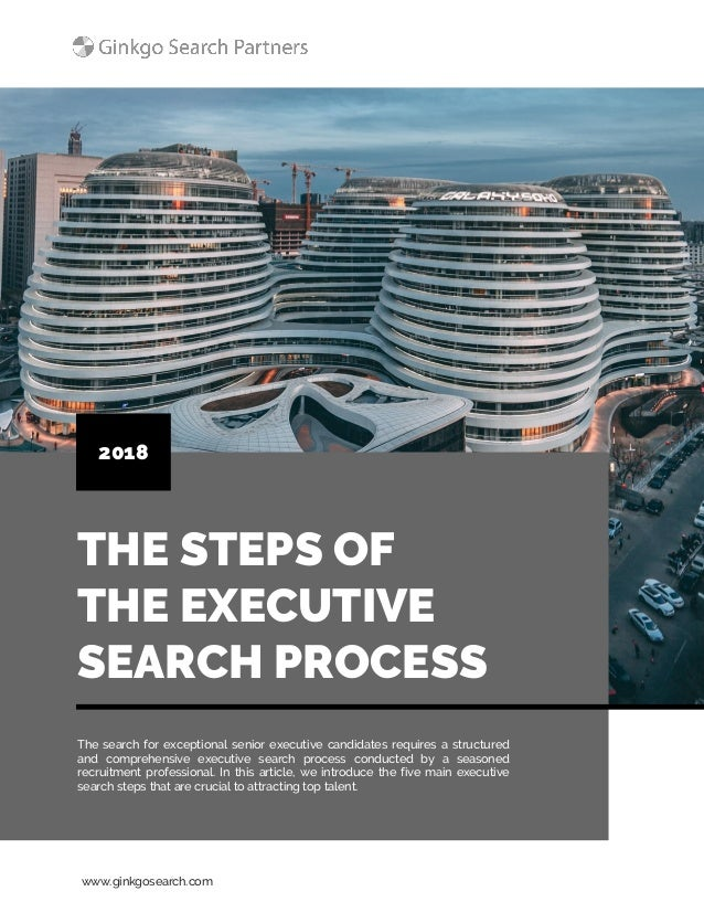 www.ginkgosearch.com THE STEPS OF THE EXECUTIVE SEARCH PROCESS 2018 The search for exceptional senior executive candidates...